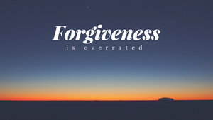 Forgiveness is overrated